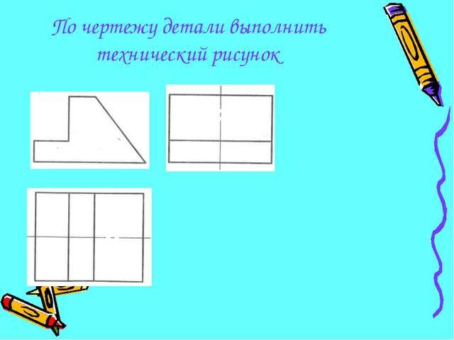 По чертежу детали выполнить технический рисунок...