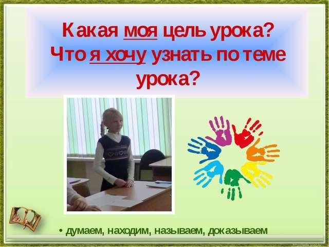 Какая моя цель урока? Что я хочу узнать по теме урока? • думаем, находим, наз...