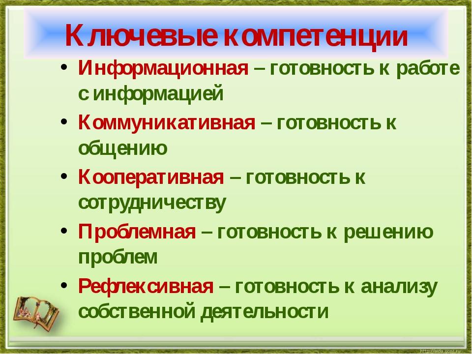 Ключевые компетенции Информационная – готовность к работе с информацией Комму...