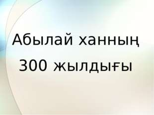 Абылай ханның 300 жылдығы