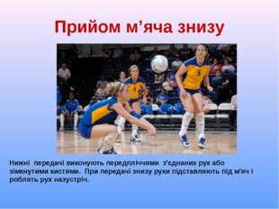 Прийом м'яча знизу Нижні передачі виконують передпліччями з'єднаних рук або з