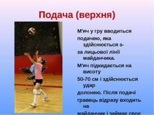 Подача (верхня) М'яч у гру вводиться подачею, яка здійснюється з- за лицьової