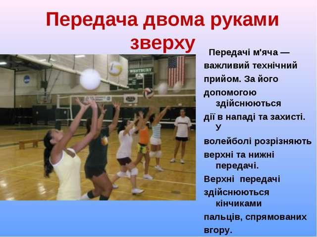 Передача двома руками зверху Передачі м'яча ― важливий технічний прийом. За й...