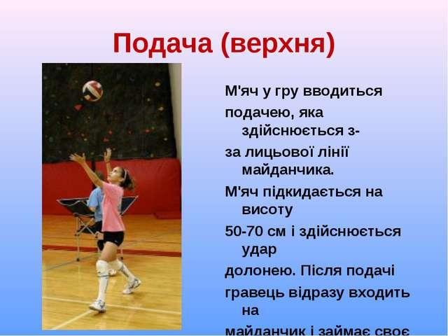 Подача (верхня) М'яч у гру вводиться подачею, яка здійснюється з- за лицьової...
