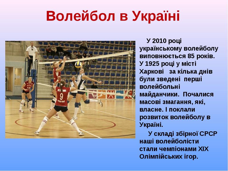 Волейбол в Україні У 2010 році українському волейболу виповнюється 85 років....