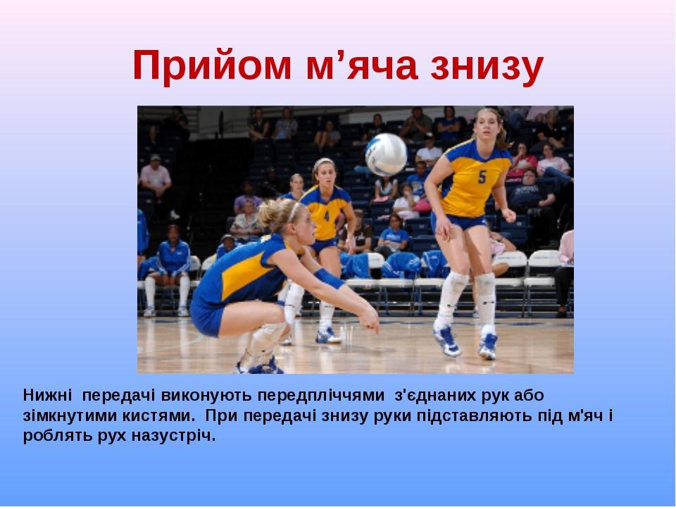 Прийом м'яча знизу Нижні передачі виконують передпліччями з'єднаних рук або з...