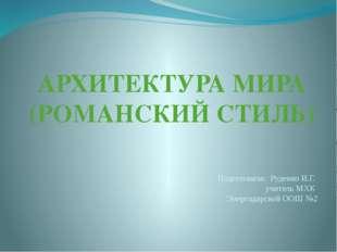 АРХИТЕКТУРА МИРА (РОМАНСКИЙ СТИЛЬ) Подготовила: Руденко И.Г. учитель МХК Энер