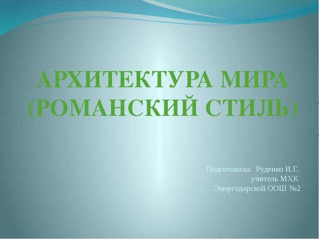 АРХИТЕКТУРА МИРА (РОМАНСКИЙ СТИЛЬ) Подготовила: Руденко И.Г. учитель МХК Энер...