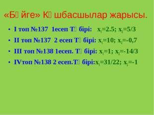 «Бәйге» Көшбасшылар жарысы. І топ №137 1есеп Түбірі: x1=2.5; x2=5/3 ІІ топ №1