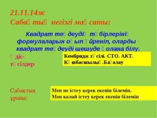21.11.14ж Сабақтың негізгі мақсаты: Квадрат теңдеудің түбірлерінің формулала