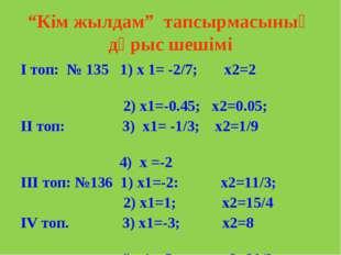 """""""Кім жылдам"""" тапсырмасының дұрыс шешімі І топ: № 135 1) х 1= -2/7; х2=2 2) х1"""