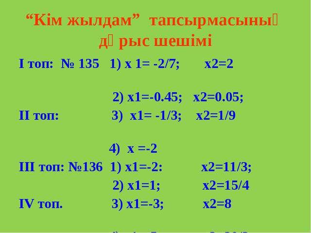"""""""Кім жылдам"""" тапсырмасының дұрыс шешімі І топ: № 135 1) х 1= -2/7; х2=2 2) х1..."""