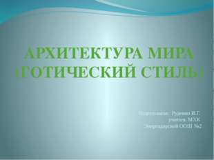 АРХИТЕКТУРА МИРА (ГОТИЧЕСКИЙ СТИЛЬ) Подготовила: Руденко И.Г. учитель МХК Эне
