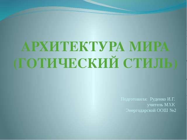 АРХИТЕКТУРА МИРА (ГОТИЧЕСКИЙ СТИЛЬ) Подготовила: Руденко И.Г. учитель МХК Эне...