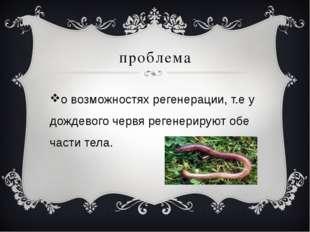 проблема о возможностях регенерации, т.е у дождевого червя регенерируют обе ч