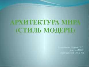 АРХИТЕКТУРА МИРА (СТИЛЬ МОДЕРН) Подготовила: Руденко И.Г. учитель МХК Энергод