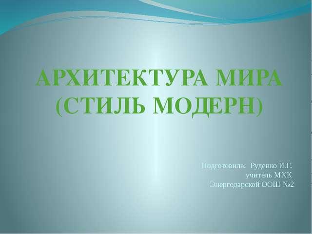 АРХИТЕКТУРА МИРА (СТИЛЬ МОДЕРН) Подготовила: Руденко И.Г. учитель МХК Энергод...