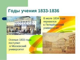 Годы учения 1833-1836 Осенью 1833 года поступил в Московский университет В ию