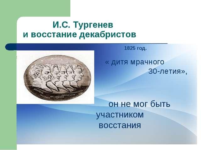 И.С. Тургенев и восстание декабристов 1825 год. « дитя мрачного 30-летия», о...