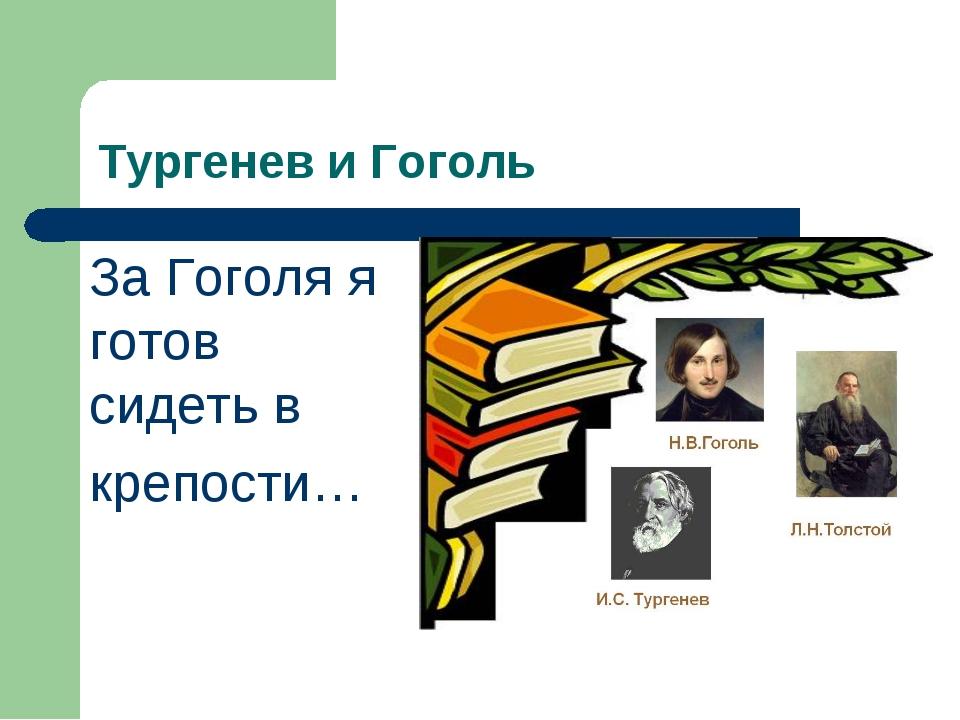 Тургенев и Гоголь За Гоголя я готов сидеть в крепости…
