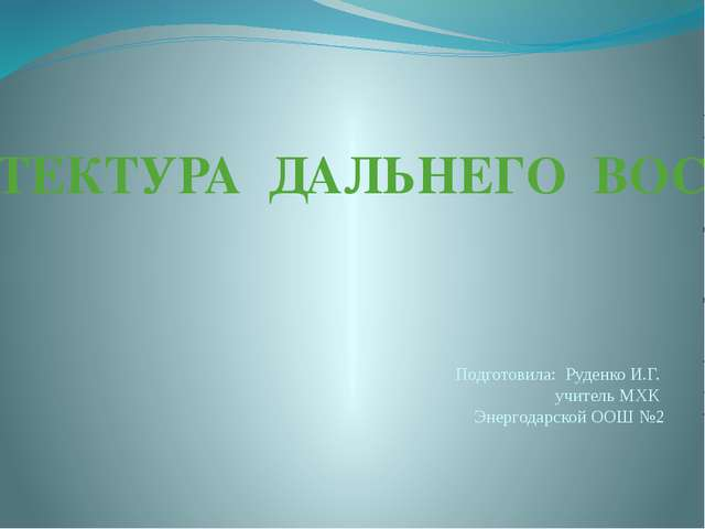 АРХИТЕКТУРА ДАЛЬНЕГО ВОСТОКА Подготовила: Руденко И.Г. учитель МХК Энергодарс...