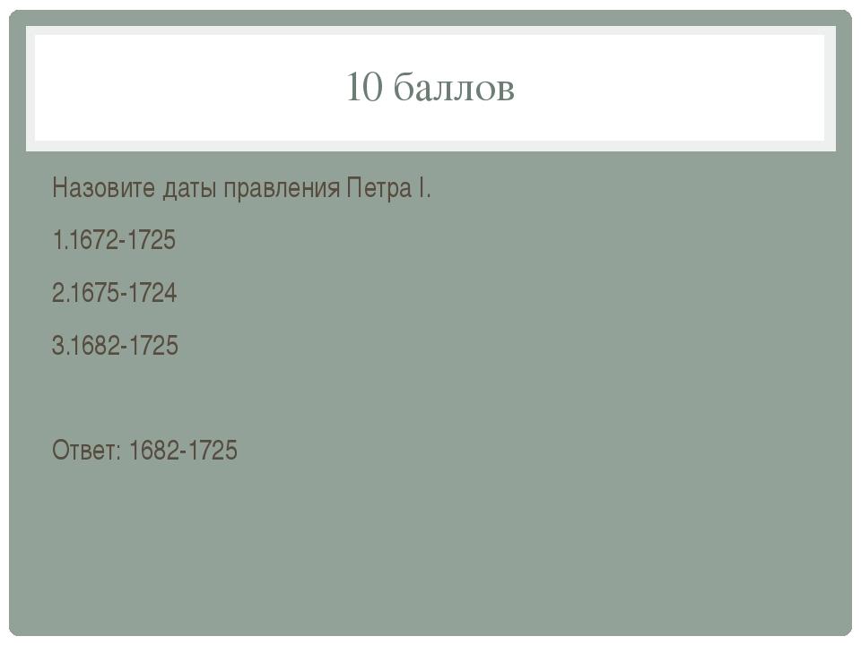 10 баллов Назовите даты правления Петра I. 1.1672-1725 2.1675-1724 3.1682-172...