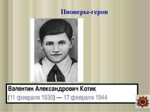 Валентин Александрович Котик (11февраля 1930)— 17 февраля 1944 Пионеры-герои