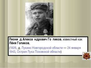 Леони́д Алекса́ндрович Го́ликов, известный как Лёня Голиков, (1926, д. Лукино