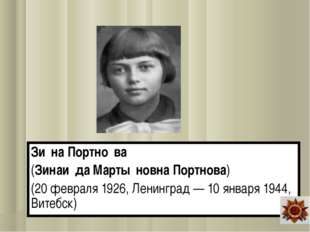 Зи́на Портно́ва (Зинаи́да Марты́новна Портнова) (20 февраля 1926, Ленинград —
