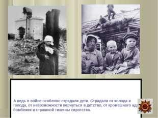 А ведь в войне особенно страдали дети. Страдали от холода и голода, от невоз