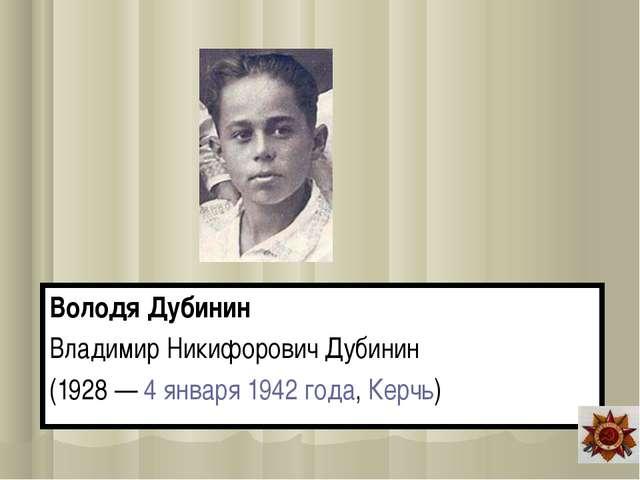 Володя Дубинин Владимир Никифорович Дубинин (1928 — 4 января 1942 года, Керчь)