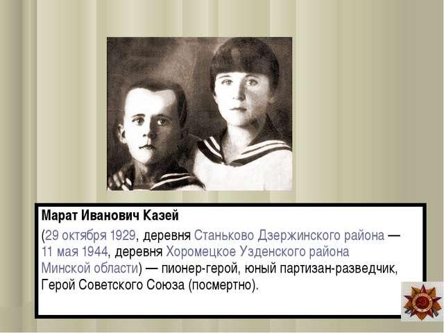 Марат Иванович Казей (29 октября 1929, деревня Станьково Дзержинского района...