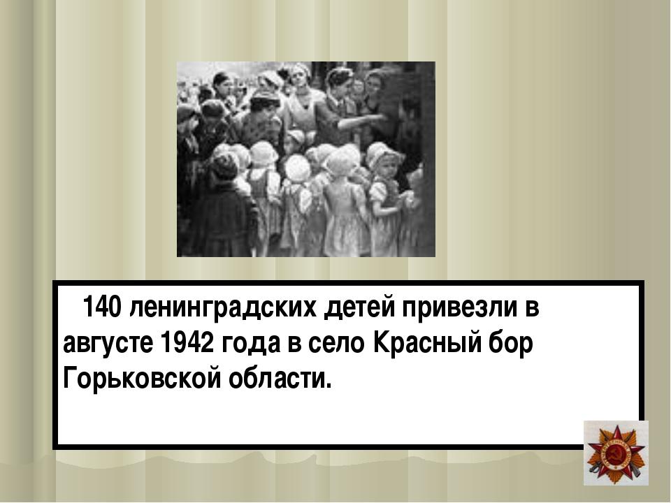 140 ленинградских детей привезли в августе 1942 года в село Красный бор Горь...