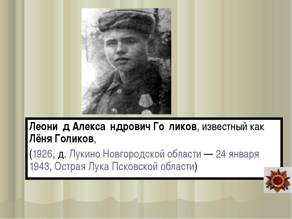 Леони́д Алекса́ндрович Го́ликов, известный как Лёня Голиков, (1926, д. Лукино...