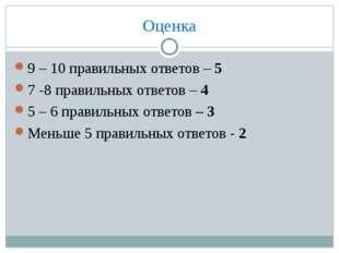Оценка 9 – 10 правильных ответов – 5 7 -8 правильных ответов – 4 5 – 6 правил
