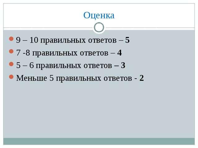 Оценка 9 – 10 правильных ответов – 5 7 -8 правильных ответов – 4 5 – 6 правил...