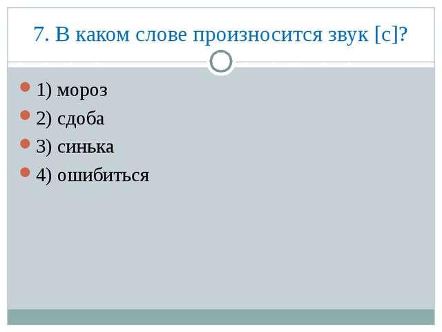 7. В каком слове произносится звук [с]? 1) мороз 2) сдоба 3) синька 4) ошибит...