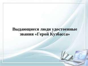 Выдающиеся люди удостоенные звания «Герой Кузбасса»