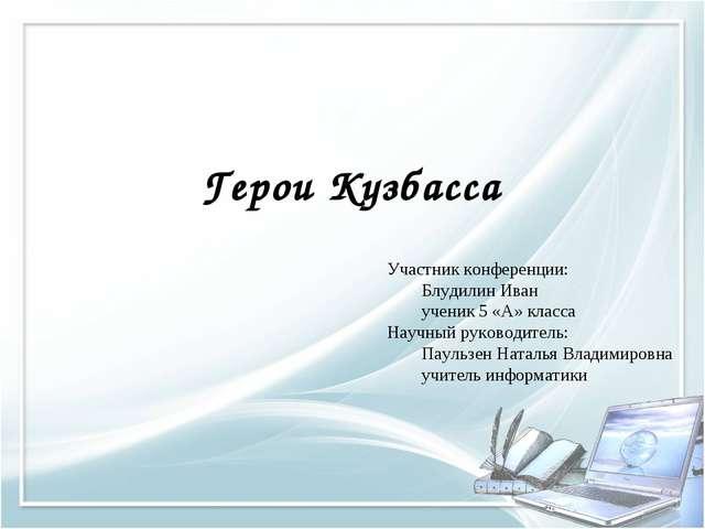 Герои Кузбасса Участник конференции: Блудилин Иван ученик 5 «А» класса Науч...