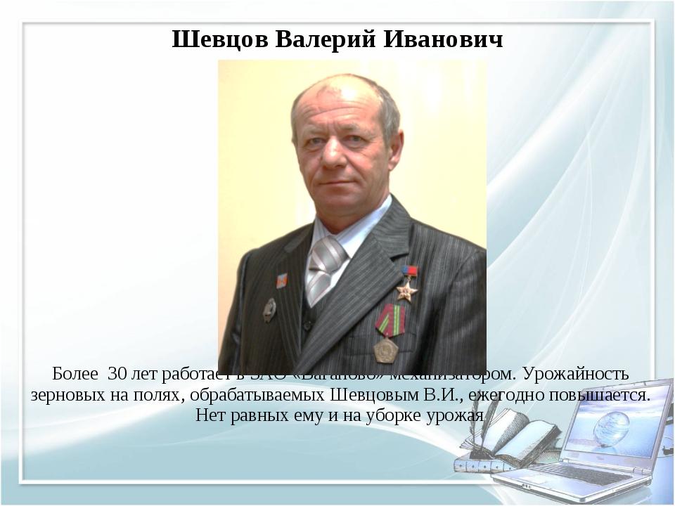 Шевцов Валерий Иванович Более 30 лет работает в ЗАО «Ваганово» механизатором....