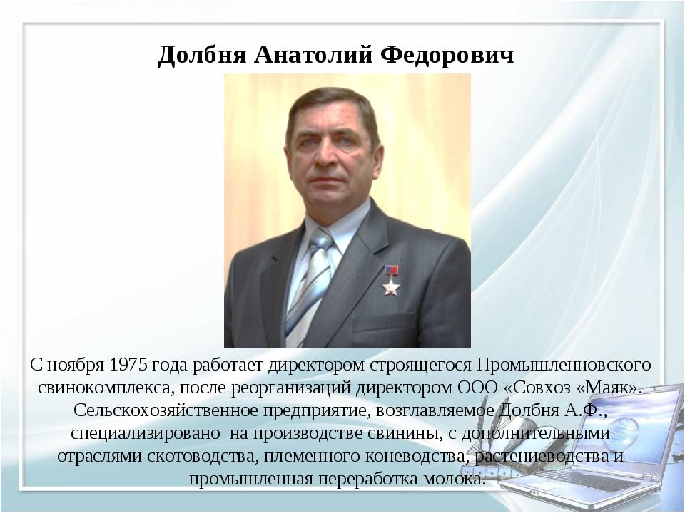 Долбня Анатолий Федорович С ноября 1975 года работает директором строящегося...