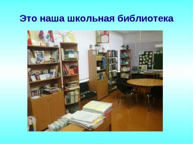 Это наша школьная библиотека