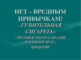 НЕТ – ВРЕДНЫМ ПРИВЫЧКАМ! «ГУБИТЕЛЬНАЯ СИГАРЕТА» «ЧЕЛОВЕК ЧАСТО САМ СЕБЕ ЗЛЕЙШ