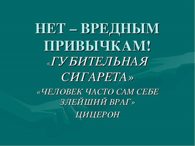 НЕТ – ВРЕДНЫМ ПРИВЫЧКАМ! «ГУБИТЕЛЬНАЯ СИГАРЕТА» «ЧЕЛОВЕК ЧАСТО САМ СЕБЕ ЗЛЕЙШ...