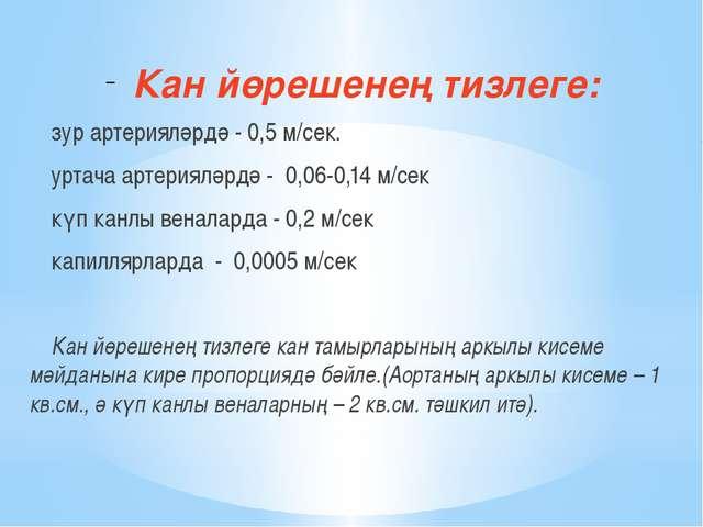 Кан йөрешенең тизлеге: зур артерияләрдә - 0,5 м/сек. уртача артерияләрдә - 0...
