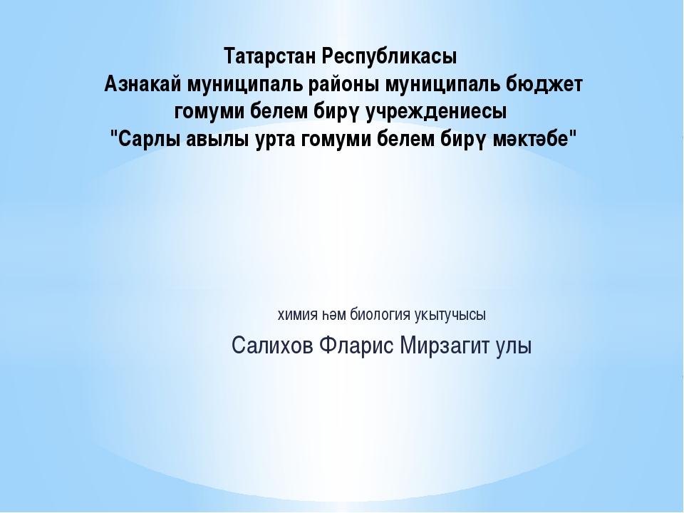 химия һәм биология укытучысы Салихов Фларис Мирзагит улы Татарстан Республика...