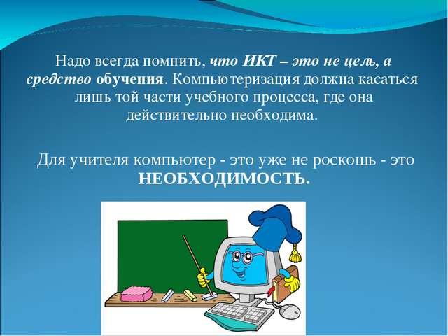 Надо всегда помнить, что ИКТ – это не цель, а средство обучения. Компьютериза...