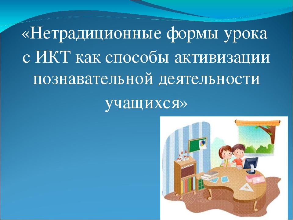 «Нетрадиционные формы урока с ИКТ как способы активизации познавательной деят...