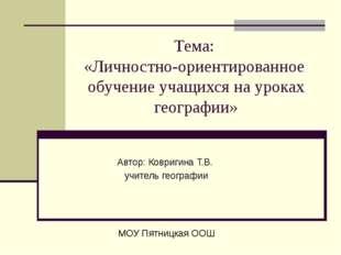 Тема: «Личностно-ориентированное обучение учащихся на уроках географии» Автор