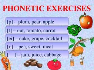 PHONETIC EXERCISES [p] – plum, pear, apple [t] – nut, tomato, carrot [ei] –